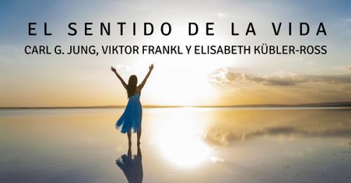 El sentido de la vida. Carl G. Jung, Viktor Frankl y Elisabeth Kübler Ross